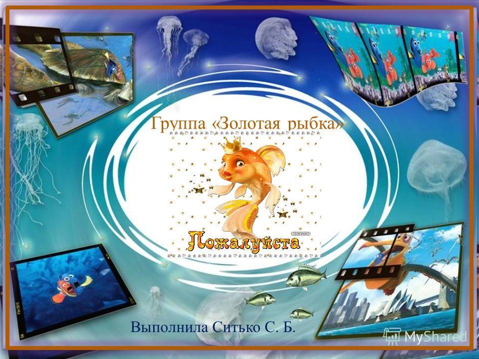 Группа «Золотая рыбка» Выполнила Ситько С. Б.