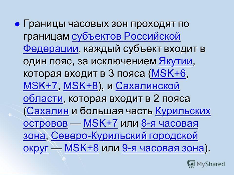 Границы часовых зон проходят по границам субъектов Российской Федерации, каждый субъект входит в один пояс, за исключением Якутии, которая входит в 3 пояса (MSK+6, MSK+7, MSK+8), и Сахалинской области, которая входит в 2 пояса (Сахалин и большая част