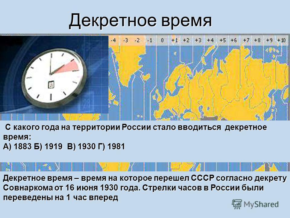 Декретное время Декретное время – время на которое перешел СССР согласно декрету Совнаркома от 16 июня 1930 года. Стрелки часов в России были переведены на 1 час вперед С какого года на территории России стало вводиться декретное время: С какого года