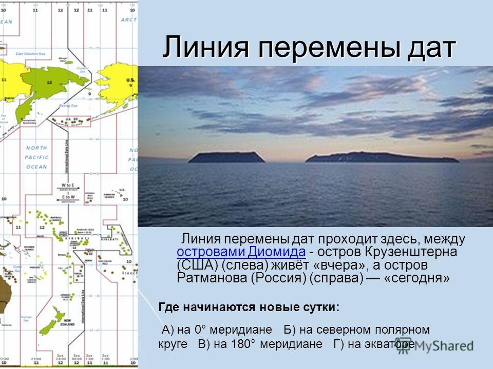 Линия перемены дат Линия перемены дат Линия перемены дат проходит здесь, между островами Диомида - остров Крузенштерна (США) (слева) живёт «вчера», а остров Ратманова (Россия) (справа) «сегодня» островами Диомида Где начинаются новые сутки: А) на 0°