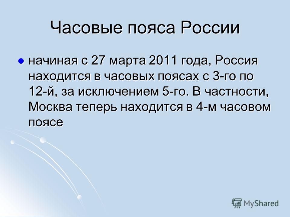 Часовые пояса России начиная с 27 марта 2011 года, Россия находится в часовых поясах с 3-го по 12-й, за исключением 5-го. В частности, Москва теперь находится в 4-м часовом поясе начиная с 27 марта 2011 года, Россия находится в часовых поясах с 3-го