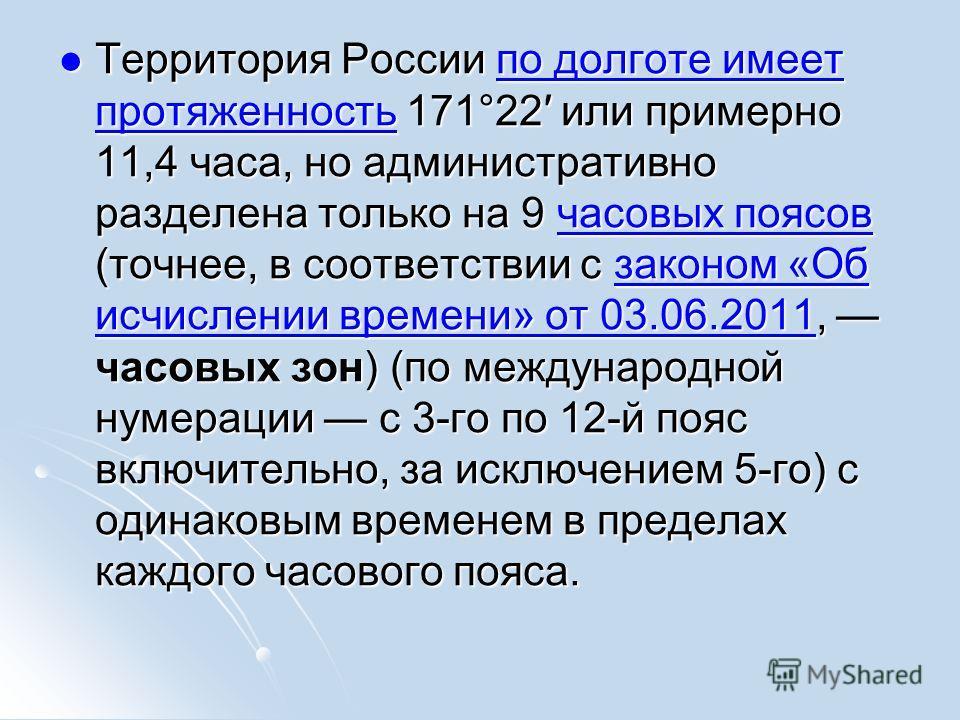 Территория России по долготе имеет протяженность 171°22 или примерно 11,4 часа, но административно разделена только на 9 часовых поясов (точнее, в соответствии с законом «Об исчислении времени» от 03.06.2011, часовых зон) (по международной нумерации