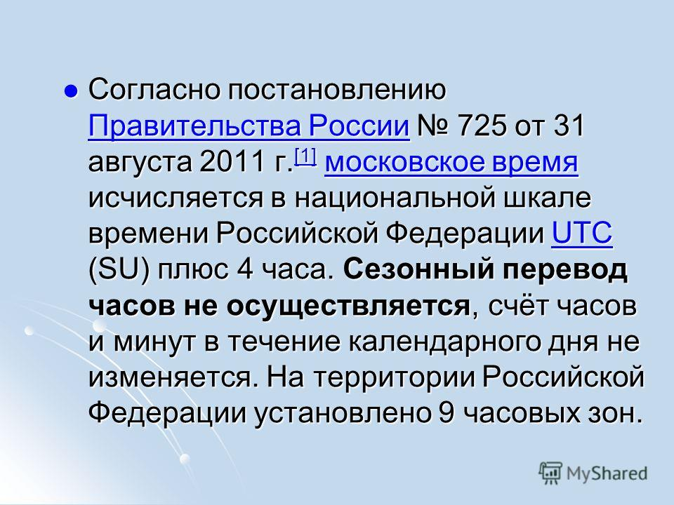 Cогласно постановлению Правительства России 725 от 31 августа 2011 г. [1] московское время исчисляется в национальной шкале времени Российской Федерации UTC (SU) плюс 4 часа. Сезонный перевод часов не осуществляется, счёт часов и минут в течение кале