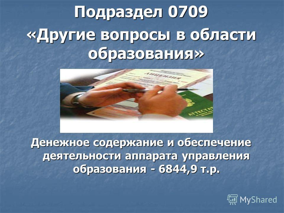 Подраздел 0709 «Другие вопросы в области образования» Денежное содержание и обеспечение деятельности аппарата управления образования - 6844,9 т.р.