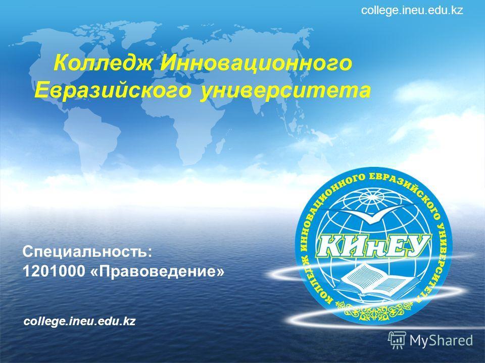 Колледж Инновационного Евразийского университета college.ineu.edu.kz Специальность: 1201000 «Правоведение» college.ineu.edu.kz