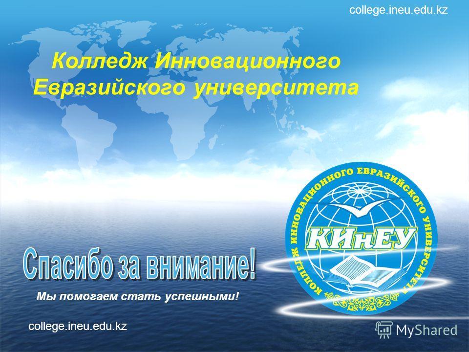 Колледж Инновационного Евразийского университета Мы помогаем стать успешными! college.ineu.edu.kz