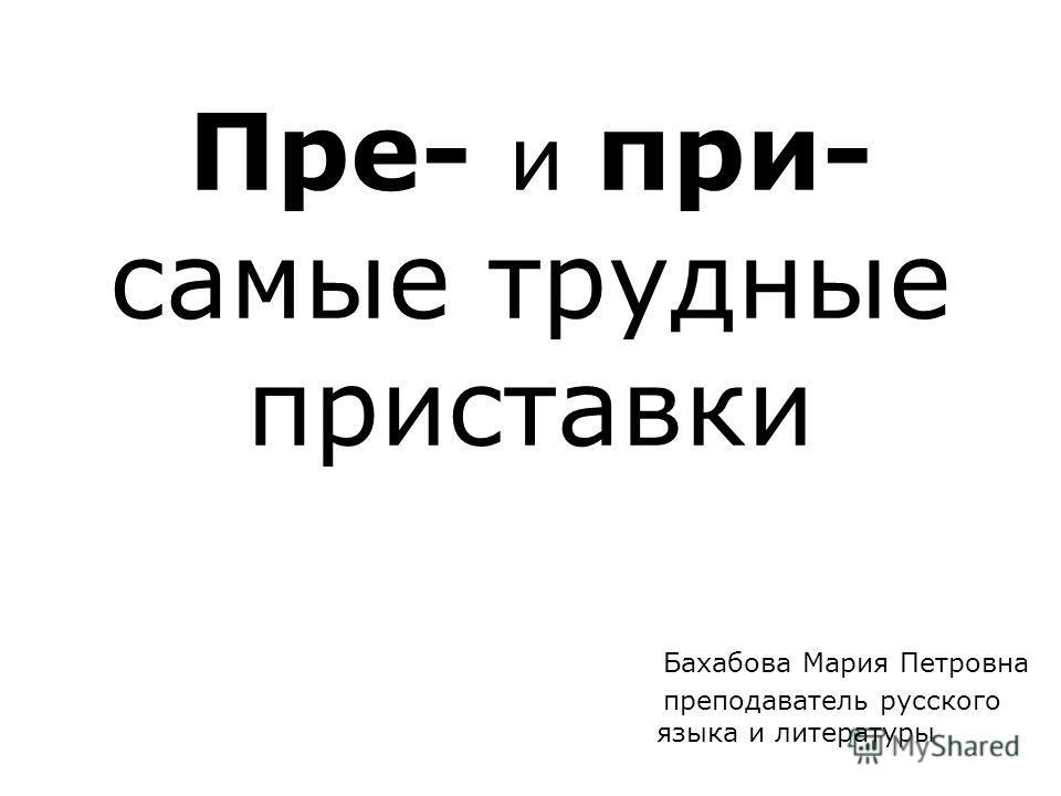 Пре- и при- самые трудные приставки Бахабова Мария Петровна преподаватель русского языка и литературы