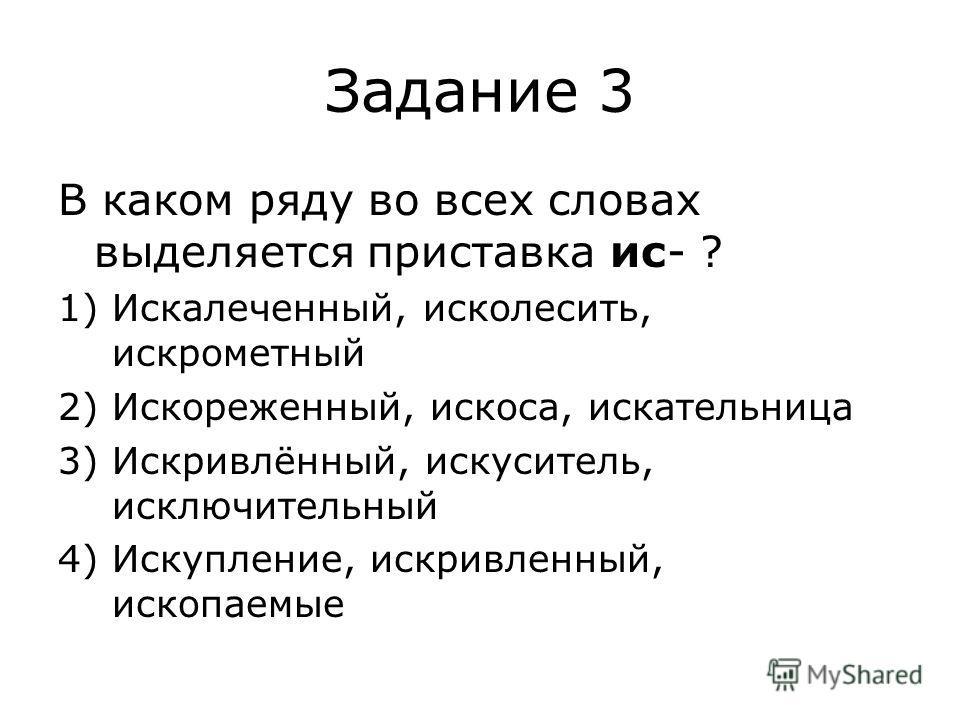 Задание 3 В каком ряду во всех словах выделяется приставка ис- ? 1)Искалеченный, исколесить, искрометный 2)Искореженный, искоса, искательница 3)Искривлённый, искуситель, исключительный 4)Искупление, искривленный, ископаемые