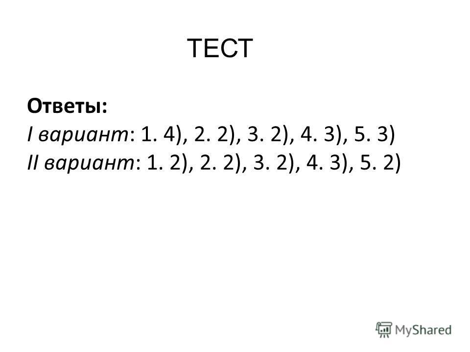ТЕСТ Ответы: I вариант: 1. 4), 2. 2), 3. 2), 4. 3), 5. 3) II вариант: 1. 2), 2. 2), 3. 2), 4. 3), 5. 2)