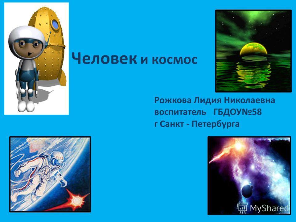 Человек и космос Рожкова Лидия Николаевна воспитатель ГБДОУ58 г Санкт - Петербурга