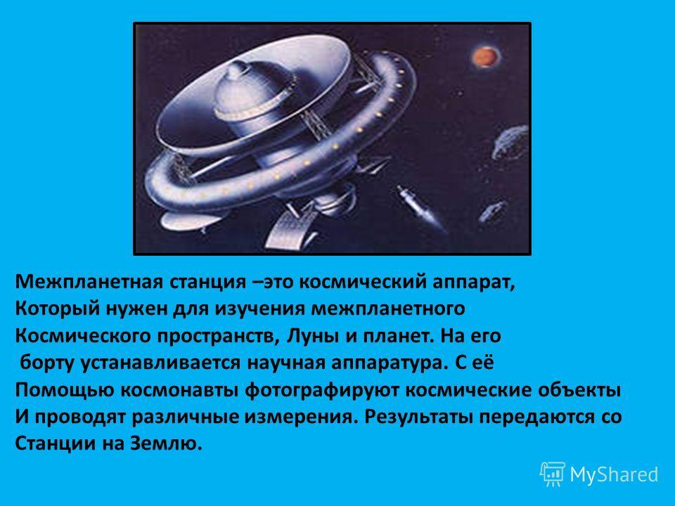 Межпланетная станция –это космический аппарат, Который нужен для изучения межпланетного Космического пространств, Луны и планет. На его борту устанавливается научная аппаратура. С её Помощью космонавты фотографируют космические объекты И проводят раз