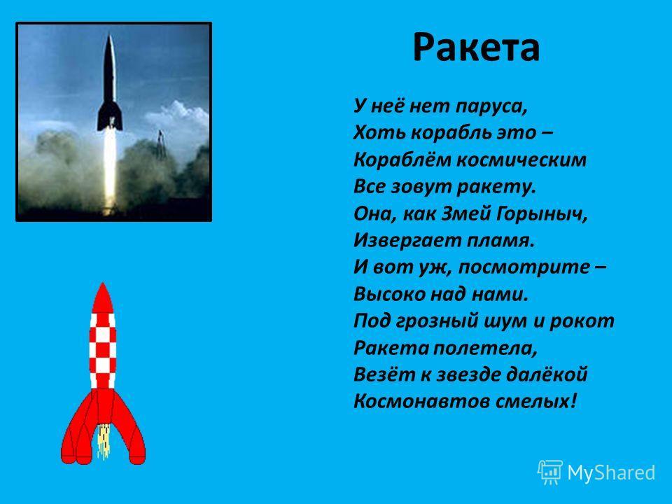 Ракета У неё нет паруса, Хоть корабль это – Кораблём космическим Все зовут ракету. Она, как Змей Горыныч, Извергает пламя. И вот уж, посмотрите – Высоко над нами. Под грозный шум и рокот Ракета полетела, Везёт к звезде далёкой Космонавтов смелых!
