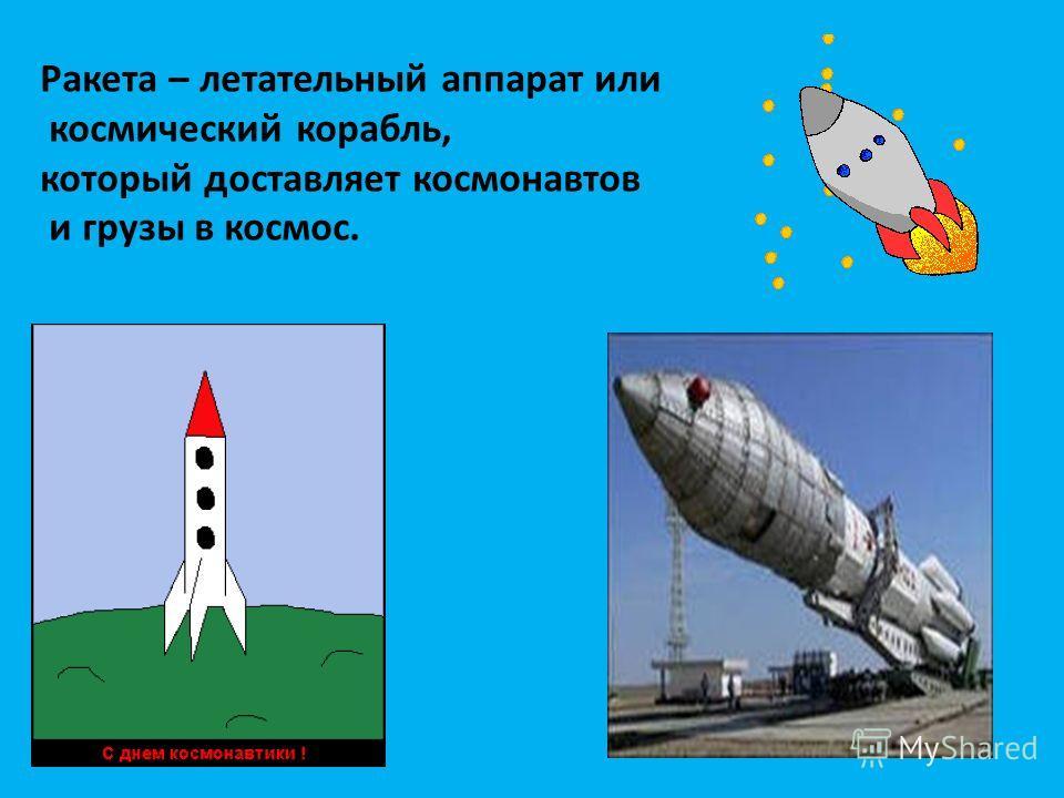 Ракета – летательный аппарат или космический корабль, который доставляет космонавтов и грузы в космос.