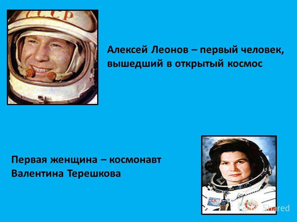 Алексей Леонов – первый человек, вышедший в открытый космос Первая женщина – космонавт Валентина Терешкова