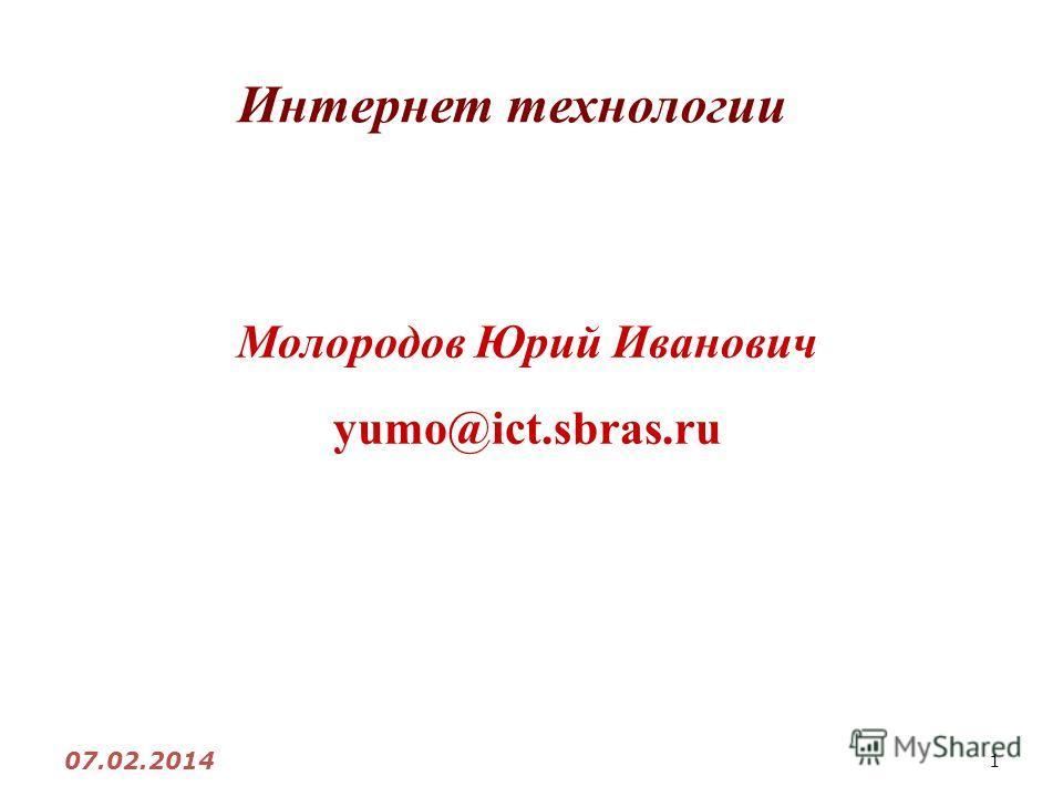 1 Интернет технологии Молородов Юрий Иванович yumo@ict.sbras.ru 07.02.2014