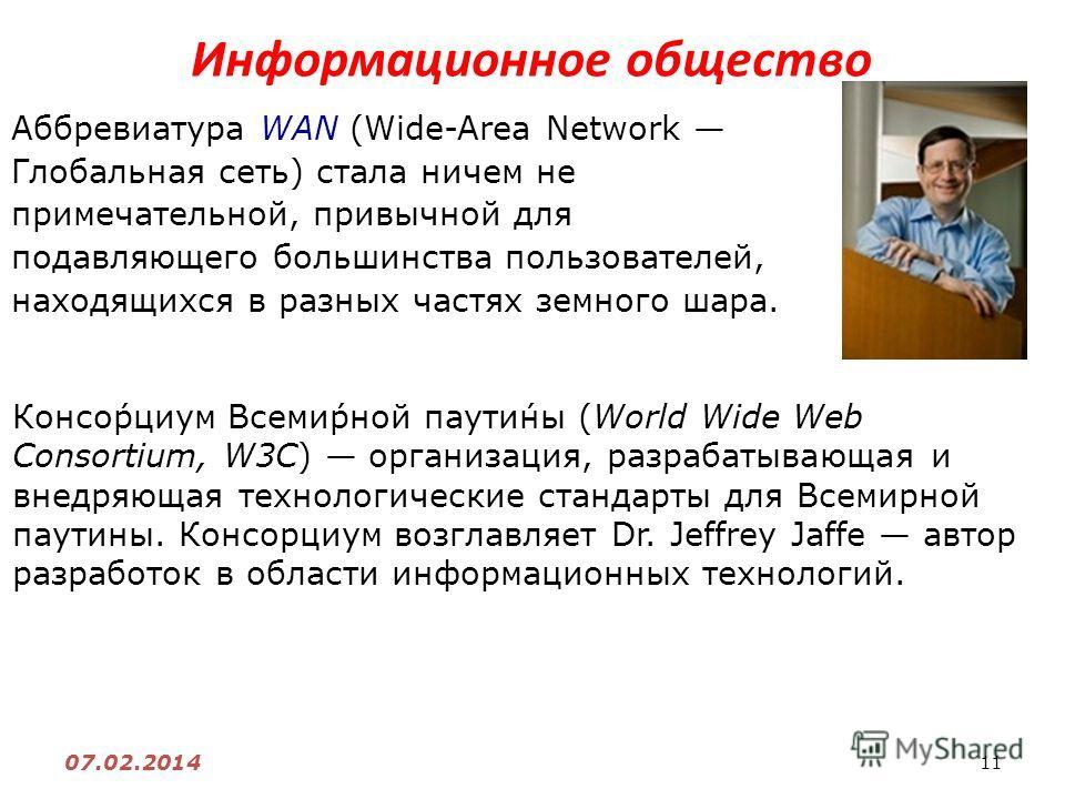 11 07.02.2014 Информационное общество Аббревиатура WAN (Wide-Area Network Глобальная сеть) стала ничем не примечательной, привычной для подавляющего большинства пользователей, находящихся в разных частях земного шара. Консо́рциум Всеми́рной паути́ны