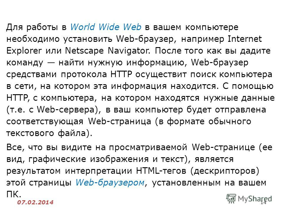 14 07.02.2014 Для работы в World Wide Web в вашем компьютере необходимо установить Web-браузер, например Internet Explorer или Netscape Navigator. После того как вы дадите команду найти нужную информацию, Web-браузер средствами протокола HTTP осущест