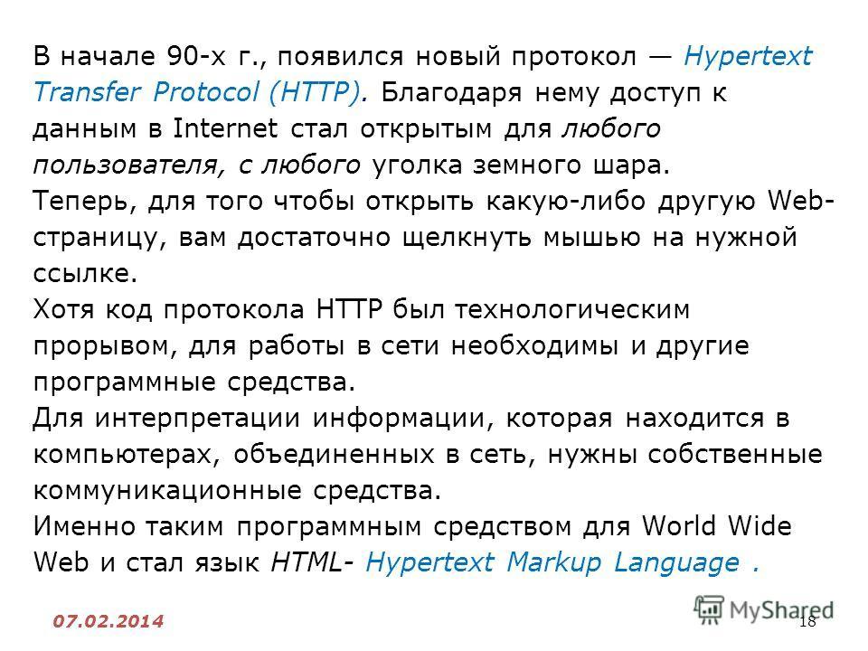18 07.02.2014 В начале 90-х г., появился новый протокол Hypertext Transfer Protocol (HTTP). Благодаря нему доступ к данным в Internet стал открытым для любого пользователя, с любого уголка земного шара. Теперь, для того чтобы открыть какую-либо другу