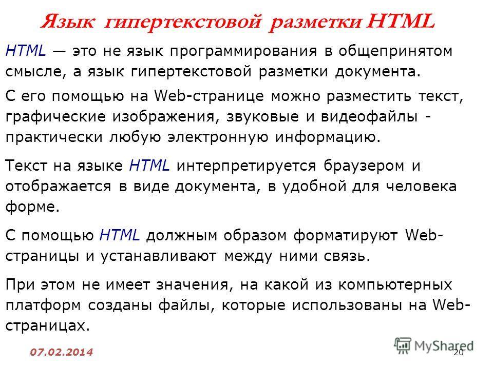 20 07.02.2014 Язык гипертекстовой разметки HTML HTML это не язык программирования в общепринятом смысле, а язык гипертекстовой разметки документа. С его помощью на Web-странице можно разместить текст, графические изображения, звуковые и видеофайлы -