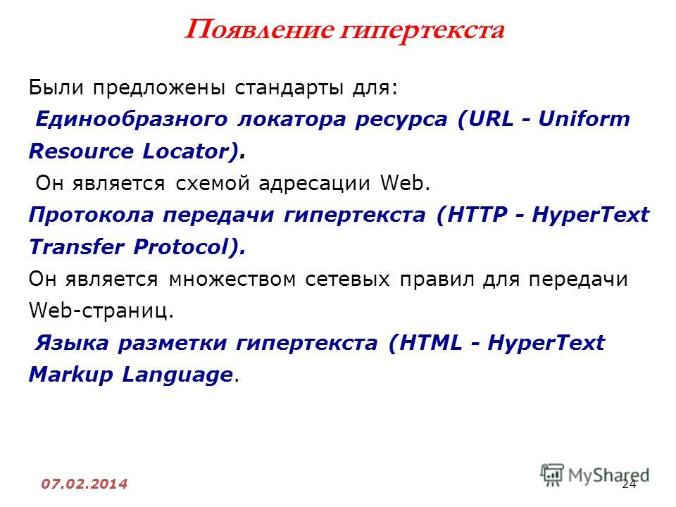 24 07.02.2014 Появление гипертекста Были предложены стандарты для: Единообразного локатора ресурса (URL - Uniform Resource Locator). Он является схемой адресации Web. Протокола передачи гипертекста (HTTP - HyperText Transfer Protocol). Он является мн