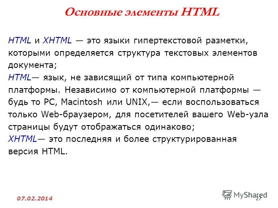 27 07.02.2014 Основные элементы HTML HTML и XHTML это языки гипертекстовой разметки, которыми определяется структура текстовых элементов документа; HTML язык, не зависящий от типа компьютерной платформы. Независимо от компьютерной платформы будь то P