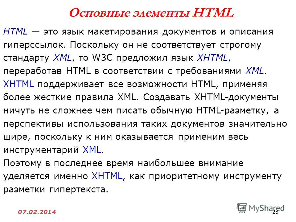 28 07.02.2014 Основные элементы HTML HTML это язык макетирования документов и описания гиперссылок. Поскольку он не соответствует строгому стандарту XML, то W3С предложил язык XHTML, переработав HTML в соответствии с требованиями XML. XHTML поддержив