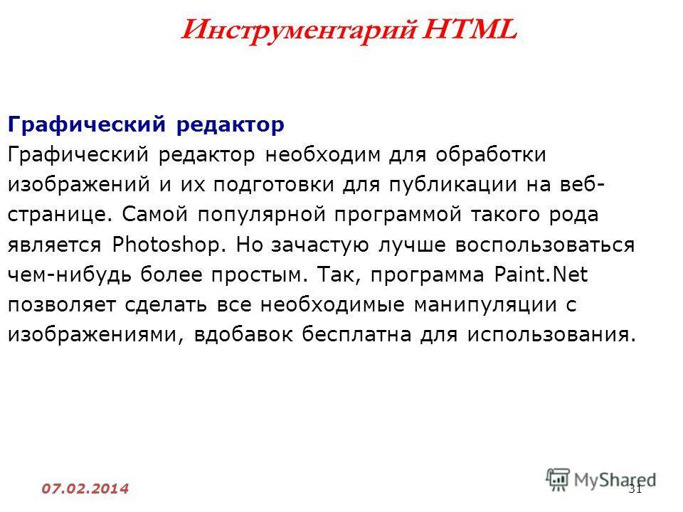 31 07.02.2014 Инструментарий HTML Графический редактор Графический редактор необходим для обработки изображений и их подготовки для публикации на веб- странице. Самой популярной программой такого рода является Photoshop. Но зачастую лучше воспользова