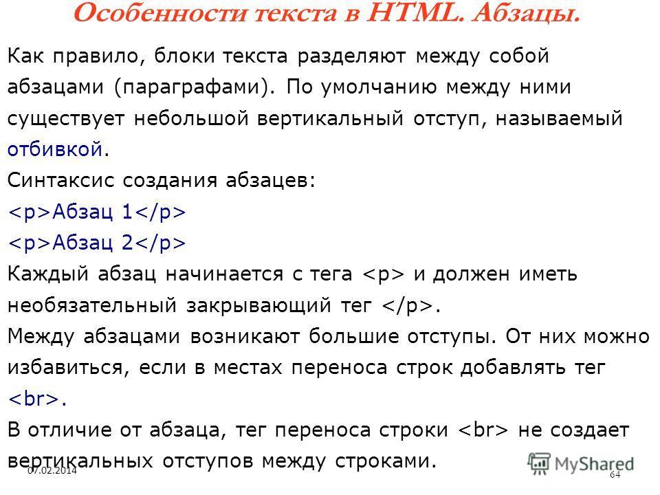 64 Особенности текста в HTML. Абзацы. 07.02.2014 Как правило, блоки текста разделяют между собой абзацами (параграфами). По умолчанию между ними существует небольшой вертикальный отступ, называемый отбивкой. Синтаксис создания абзацев: Абзац 1 Абзац