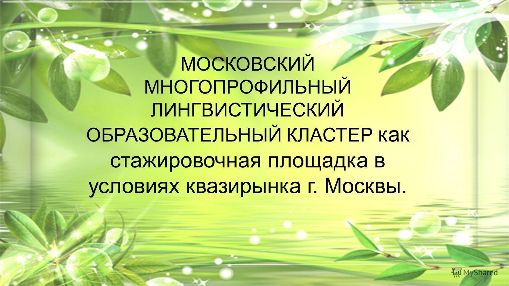 МОСКОВСКИЙ МНОГОПРОФИЛЬНЫЙ ЛИНГВИСТИЧЕСКИЙ ОБРАЗОВАТЕЛЬНЫЙ КЛАСТЕР как стажировочная площадка в условиях квазирынка г. Москвы.