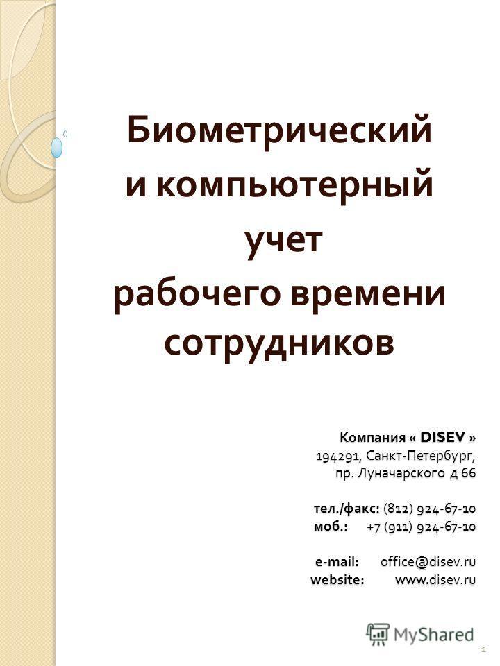 Компания « DISEV » 194291, Санкт - Петербург, пр. Луначарского д 66 тел./ факс : (812) 924-67-10 моб.: +7 (911) 924-67-10 e-mail: office@disev.ru website: www.disev.ru Биометрический и компьютерный учет рабочего времени сотрудников 1