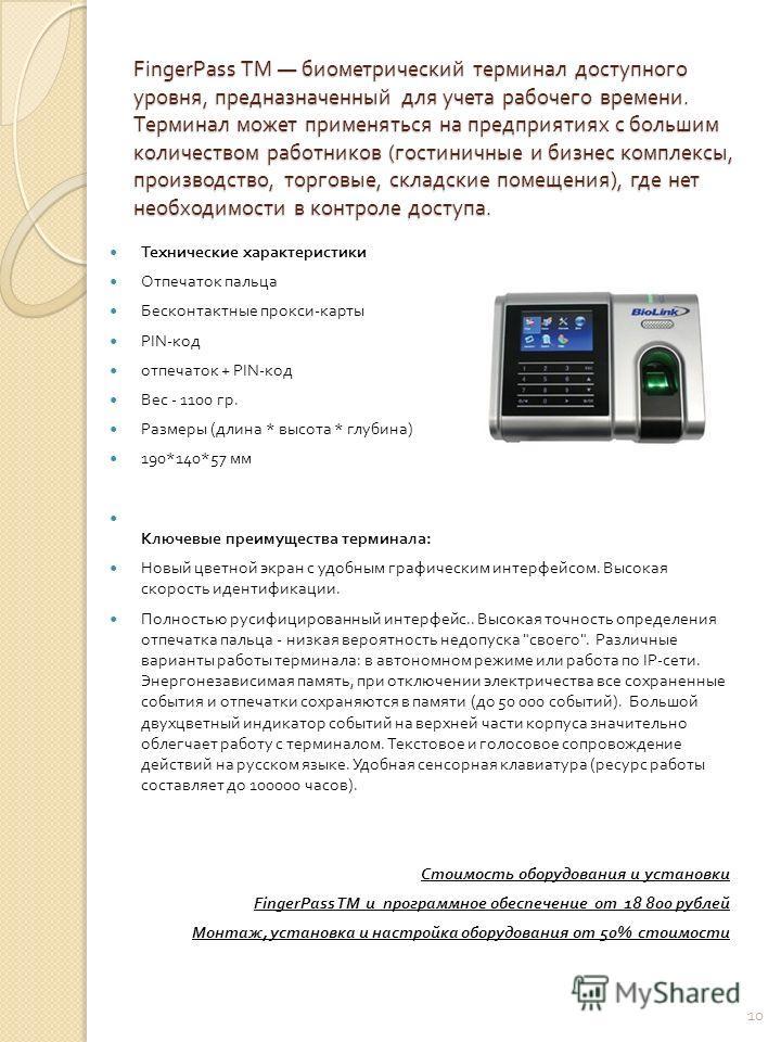 FingerPass ТМ биометрический терминал доступного уровня, предназначенный для учета рабочего времени. Терминал может применяться на предприятиях с большим количеством работников ( гостиничные и бизнес комплексы, производство, торговые, складские помещ