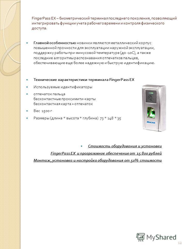 FingerPass EX – биометрический терминал последнего поколения, позволяющий интегрировать функции учета рабочего времени и контроля физического доступа. Главной особенностью новинки являются металлический корпус повышенной прочности для эксплуатации на