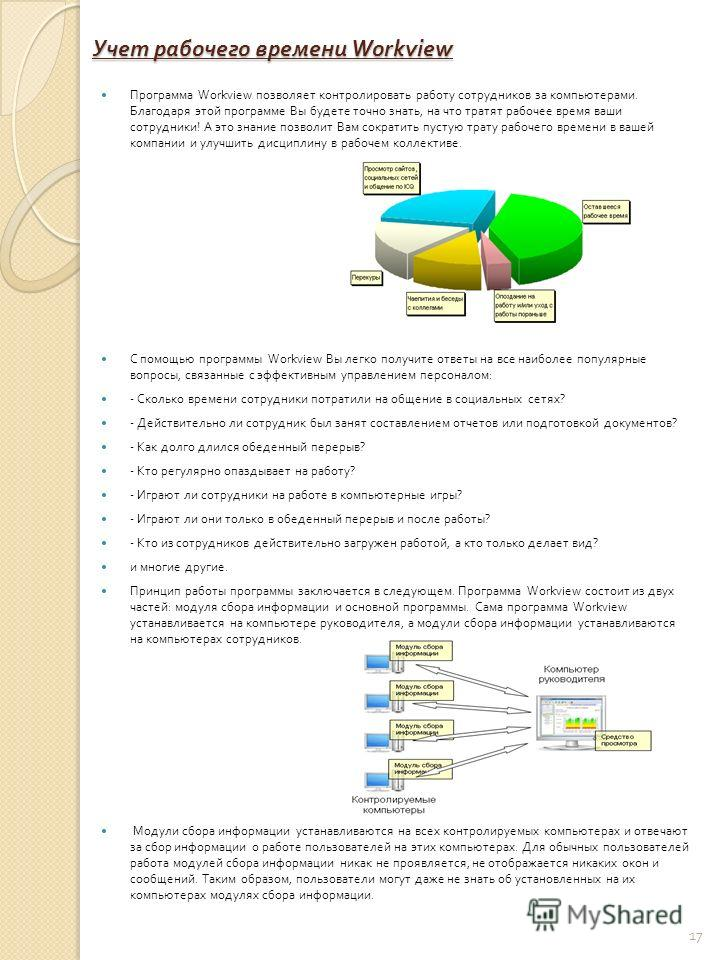 Учет рабочего времени Workview Программа Workview позволяет контролировать работу сотрудников за компьютерами. Благодаря этой программе Вы будете точно знать, на что тратят рабочее время ваши сотрудники ! А это знание позволит Вам сократить пустую тр