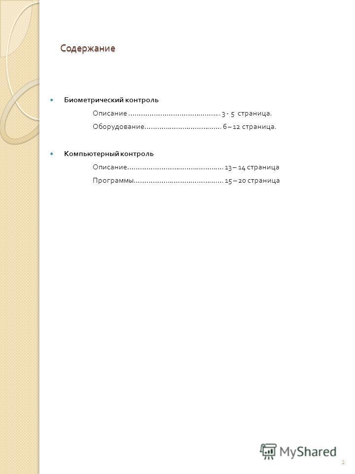 Содержание Биометрический контроль Описание …………………………………….. 3 - 5 страница. Оборудование ………………………………. 6 – 12 страница. Компьютерный контроль Описание ………………………………………. 13 – 14 страница Программы ……………………………………. 15 – 20 страница 2