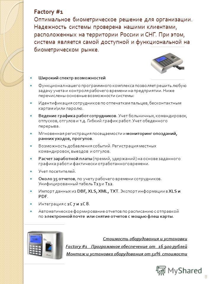 Factory #1 Оптимальное биометрическое решение для организации. Надежность системы проверена нашими клиентами, расположенных на территории России и СНГ. При этом, система является самой доступной и функциональной на биометрическом рынке. Factory #1 Оп
