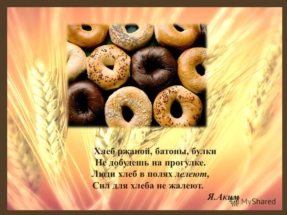Хлеб ржаной, батоны, булки Не добудешь на прогулке. Люди хлеб в полях лелеют, Сил для хлеба не жалеют. Я.Аким