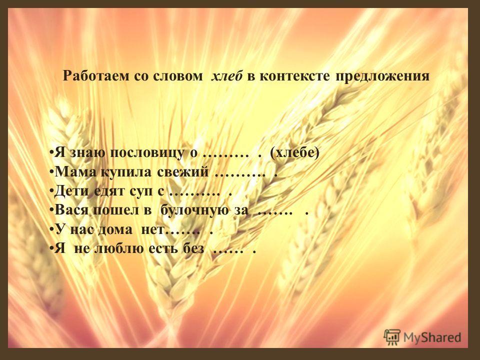 Работаем со словом хлеб в контексте предложения Я знаю пословицу о ………. (хлебе) Мама купила свежий ……….. Дети едят суп с ……….. Вася пошел в булочную за …….. У нас дома нет…….. Я не люблю есть без …….