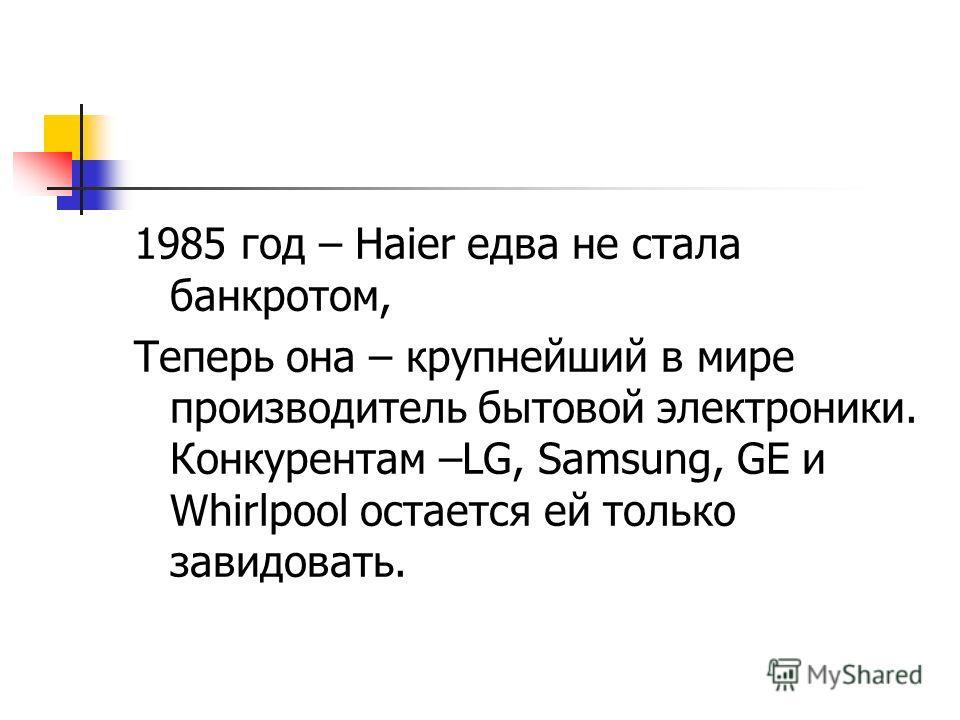 1985 год – Haier едва не стала банкротом, Теперь она – крупнейший в мире производитель бытовой электроники. Конкурентам –LG, Samsung, GE и Whirlpool остается ей только завидовать.