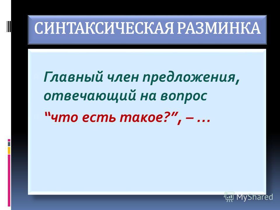 СИНТАКСИЧЕСКАЯ РАЗМИНКА Главный член предложения, отвечающий на вопрос что есть такое?, – … Главный член предложения, отвечающий на вопрос что есть такое?, – …