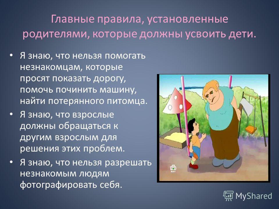 Главные правила, установленные родителями, которые должны усвоить дети. Я знаю, что нельзя помогать незнакомцам, которые просят показать дорогу, помочь починить машину, найти потерянного питомца. Я знаю, что взрослые должны обращаться к другим взросл