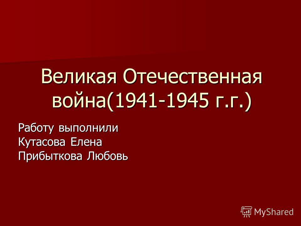 Великая Отечественная война(1941-1945 г.г.) Работу выполнили Кутасова Елена Прибыткова Любовь