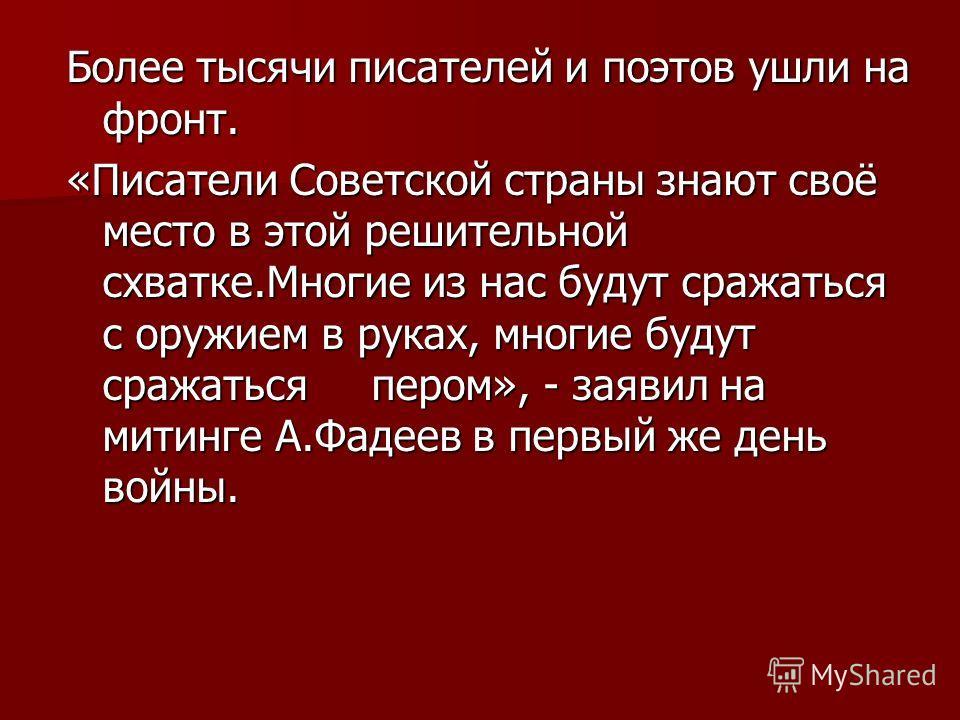 Более тысячи писателей и поэтов ушли на фронт. «Писатели Советской страны знают своё место в этой решительной схватке.Многие из нас будут сражаться с оружием в руках, многие будут сражаться пером», - заявил на митинге А.Фадеев в первый же день войны.