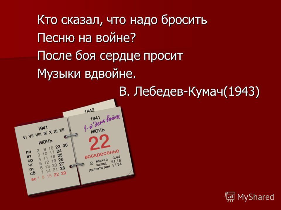 Кто сказал, что надо бросить Песню на войне? После боя сердце просит Музыки вдвойне. В. Лебедев-Кумач(1943) В. Лебедев-Кумач(1943)