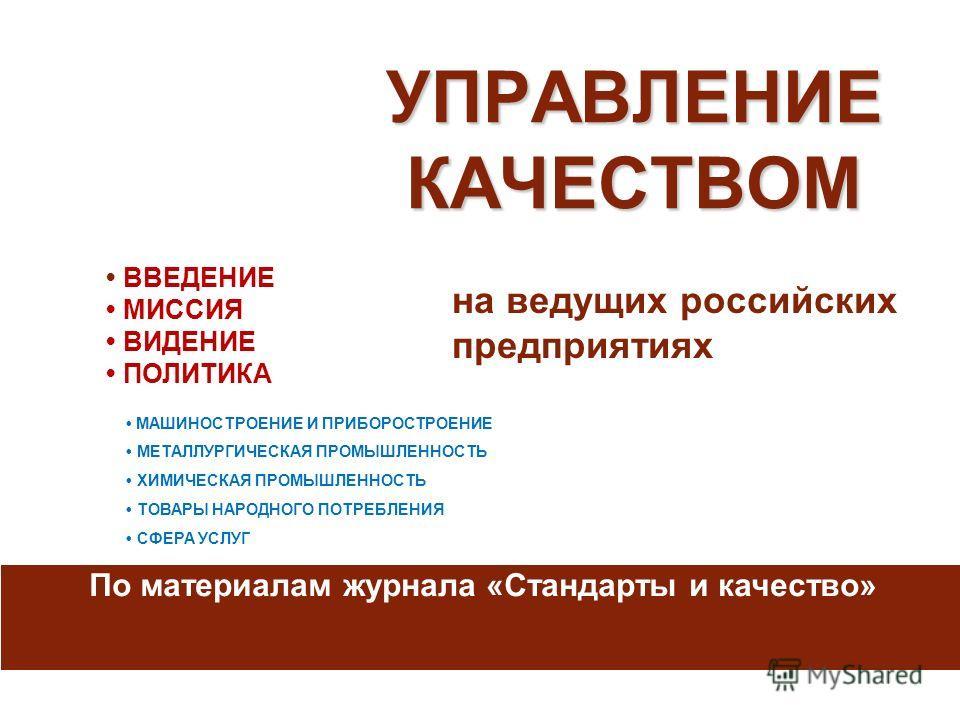 УПРАВЛЕНИЕ КАЧЕСТВОМ на ведущих российских предприятиях По материалам журнала «Стандарты и качество» ВВЕДЕНИЕ МИССИЯ ВИДЕНИЕ ПОЛИТИКА МАШИНОСТРОЕНИЕ И ПРИБОРОСТРОЕНИЕ МЕТАЛЛУРГИЧЕСКАЯ ПРОМЫШЛЕННОСТЬ ХИМИЧЕСКАЯ ПРОМЫШЛЕННОСТЬ ТОВАРЫ НАРОДНОГО ПОТРЕБЛЕ