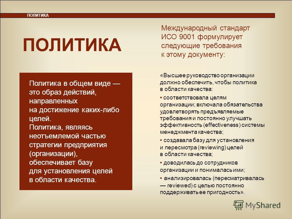 9 ПОЛИТИКА Международный стандарт ИСО 9001 формулирует следующие требования к этому документу: Политика в общем виде это образ действий, направленных на достижение каких-либо целей. Политика, являясь неотъемлемой частью стратегии предприятия (организ