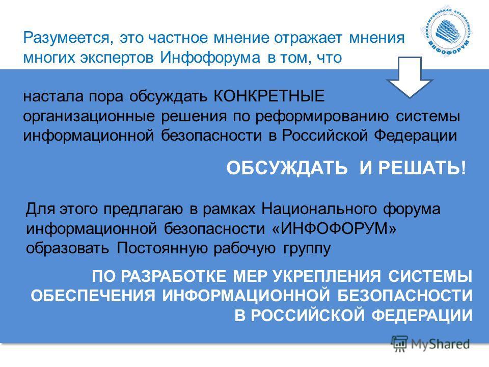 Разумеется, это частное мнение отражает мнения многих экспертов Инфофорума в том, что настала пора обсуждать КОНКРЕТНЫЕ организационные решения по реформированию системы информационной безопасности в Российской Федерации ОБСУЖДАТЬ И РЕШАТЬ! Для этого