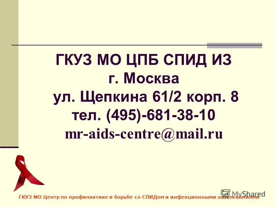 ГКУЗ МО ЦПБ СПИД ИЗ г. Москва ул. Щепкина 61/2 корп. 8 тел. (495)-681-38-10 mr-aids-centre@mail.ru ГКУЗ МО Центр по профилактике и борьбе со СПИДом и инфекционными заболеваниями