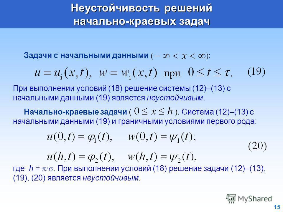 15 Задачи с начальными данными ( ): При выполнении условий (18) решение системы (12)–(13) с начальными данными (19) является неустойчивым. Начально-краевые задачи ( ). Система (12)–(13) с начальными данными (19) и граничными условиями первого рода: г