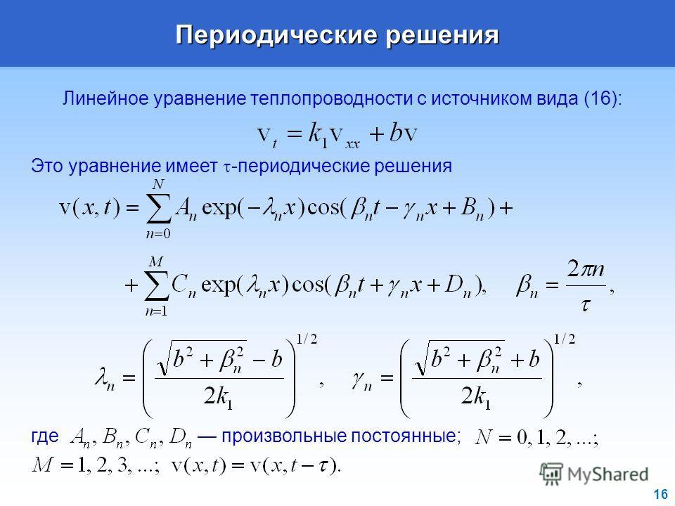 16 Периодические решения Линейное уравнение теплопроводности с источником вида (16): Это уравнение имеет -периодические решения где произвольные постоянные;