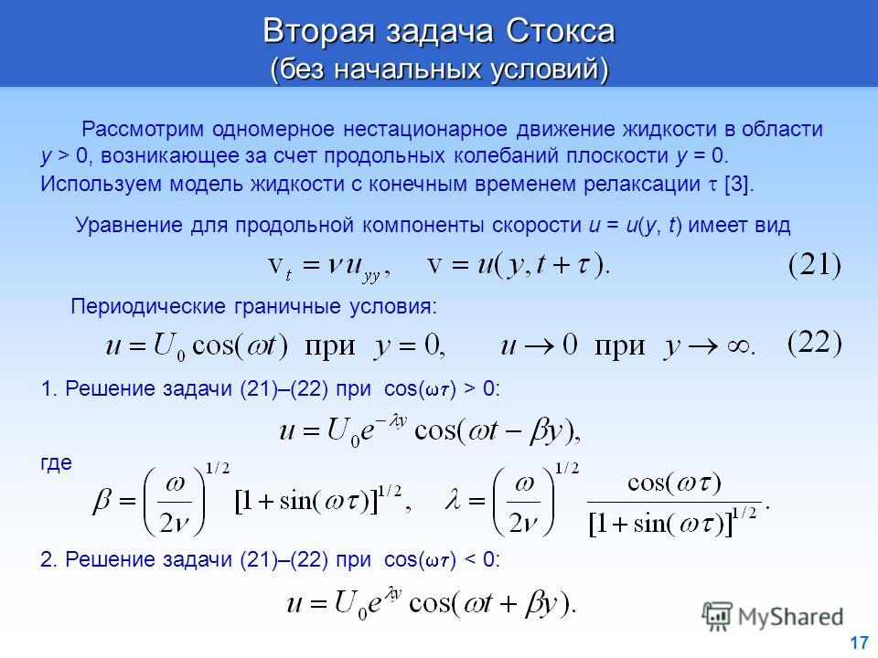 17 Вторая задача Стокса (без начальных условий) Рассмотрим одномерное нестационарное движение жидкости в области y > 0, возникающее за счет продольных колебаний плоскости y = 0. Используем модель жидкости с конечным временем релаксации [3]. Уравнение